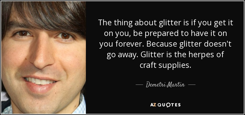 quote-the-thing-about-glitter-is-if-you-get-it-on-you-be-prepared-to-have-it-on-you-forever-de...jpg